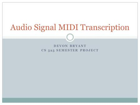 DEVON BRYANT CS 525 SEMESTER PROJECT Audio Signal MIDI Transcription.