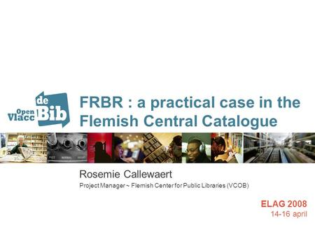 FRBR : a practical case in the Flemish Central Catalogue Rosemie Callewaert Project Manager ~ Flemish Center for Public Libraries (VCOB) ELAG 2008 14-16.