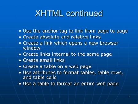 1 XHTML continued Use the anchor tag to link from page to pageUse the anchor tag to link from page to page Create absolute and relative linksCreate absolute.