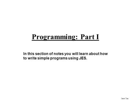 James Tam Programming: Part I In this section of notes you will learn about how to write simple programs using JES.