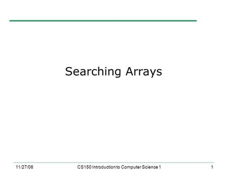 1 11/27/06CS150 Introduction to Computer Science 1 Searching Arrays.