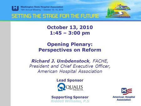 October 13, 2010 1:45 – 3:00 pm Opening Plenary: Perspectives on Reform Richard J. Umbdenstock, FACHE, President and Chief Executive Officer, American.