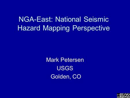 NGA-East: National Seismic Hazard Mapping Perspective Mark Petersen USGS Golden, CO.