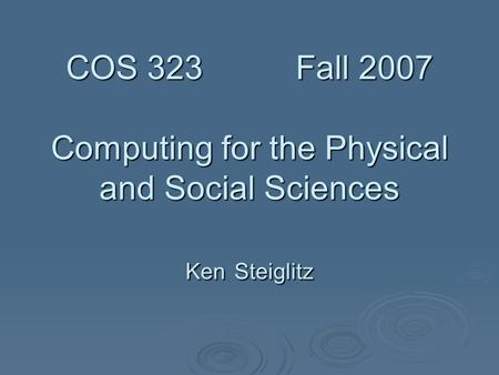 COS 323 Fall 2007 Computing for the Physical and Social Sciences Ken Steiglitz COS 323 Fall 2007 Computing for the Physical and Social Sciences Ken Steiglitz.