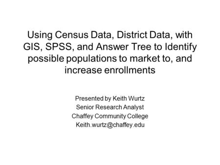Using Census Data, District Data, with GIS, SPSS, and Answer Tree to Identify possible populations to market to, and increase enrollments Presented by.