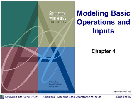 Simulation with Arena, 3 rd ed.Chapter 4 – Modeling Basic Operations and InputsSlide 1 of 66 Modeling Basic Operations and Inputs Chapter 4 Last revision.