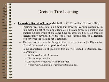 Decision Tree Learning Learning Decision Trees (Mitchell 1997, Russell & Norvig 2003) –Decision tree induction is a simple but powerful learning paradigm.