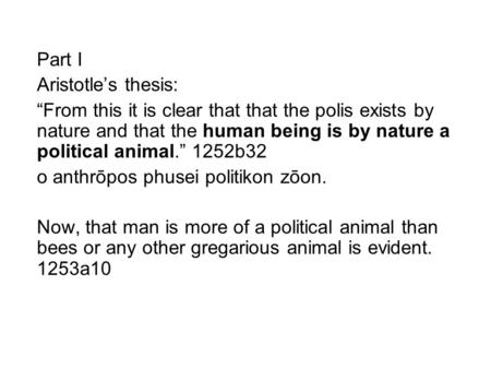 "Part I Aristotle's thesis: ""From this it is clear that that the polis exists by nature and that the human being is by nature a political animal."" 1252b32."