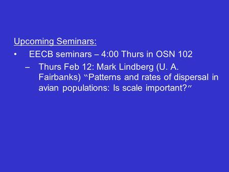 "Upcoming Seminars: EECB seminars – 4:00 Thurs in OSN 102 –Thurs Feb 12: Mark Lindberg (U. A. Fairbanks) "" Patterns and rates of dispersal in avian populations:"
