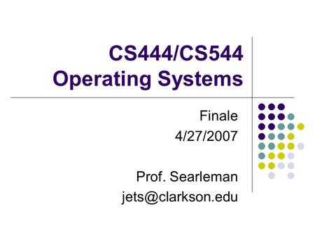 CS444/CS544 Operating Systems Finale 4/27/2007 Prof. Searleman