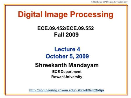 S. Mandayam/ DIP/ECE Dept./Rowan University Digital Image Processing ECE.09.452/ECE.09.552 Fall 2009 Shreekanth Mandayam ECE Department Rowan University.