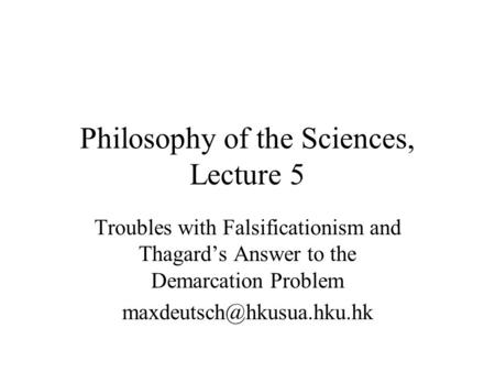 Philosophy of the Sciences, Lecture 5 Troubles with Falsificationism and Thagard's Answer to the Demarcation Problem