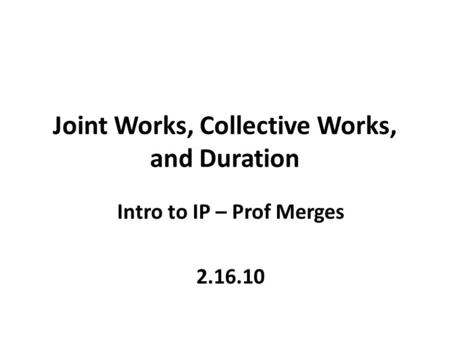 Joint Works, Collective Works, and Duration Intro to IP – Prof Merges 2.16.10.