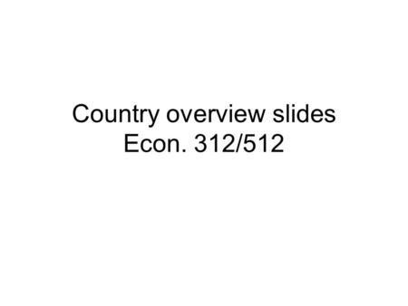 Country overview slides Econ. 312/512