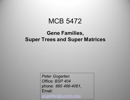 MCB 5472 Gene Families, Super Trees and Super Matrices Peter Gogarten Office: BSP 404 phone: 860 486-4061,