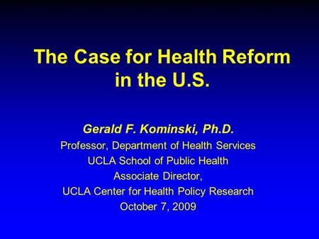 The Case for Health Reform in the U.S. Gerald F. Kominski, Ph.D. Professor, Department of Health Services UCLA School of Public Health Associate Director,