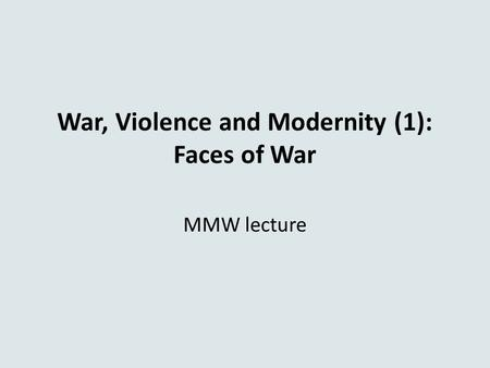 War, Violence and Modernity (1): Faces of War MMW lecture.