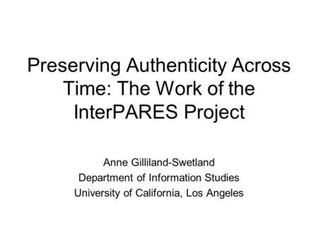 Preserving Authenticity Across Time: The Work of the InterPARES Project Anne Gilliland-Swetland Department of Information Studies University of California,