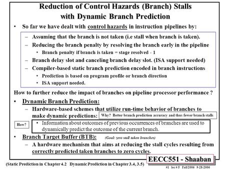 EECC551 - Shaaban #1 lec # 5 Fall 2006 9-28-2006 Reduction of Control Hazards (Branch) Stalls with Dynamic Branch Prediction So far we have dealt with.