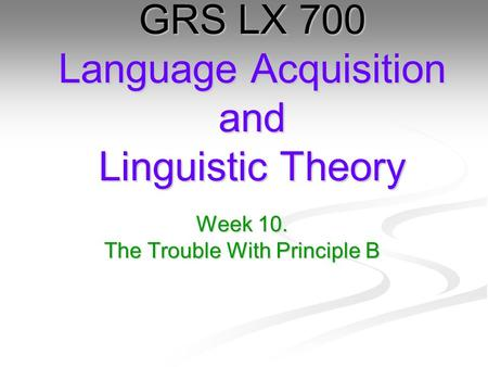 Week 10. The Trouble With Principle B GRS LX 700 Language Acquisition and Linguistic Theory.