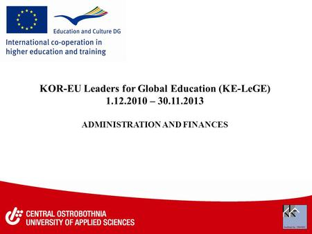 KOR-EU Leaders for Global Education (KE-LeGE) 1.12.2010 – 30.11.2013 ADMINISTRATION AND FINANCES.