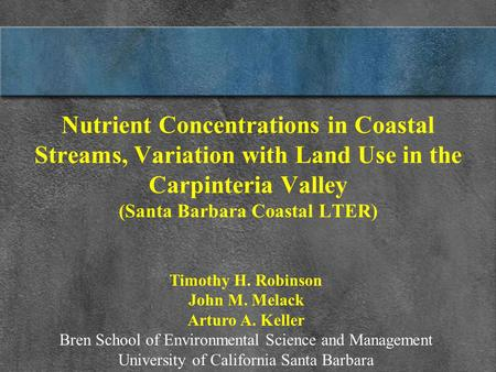 Nutrient Concentrations in Coastal Streams, Variation with Land Use in the Carpinteria Valley (Santa Barbara Coastal LTER) Timothy H. Robinson John M.