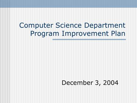 Computer Science Department Program Improvement Plan December 3, 2004.