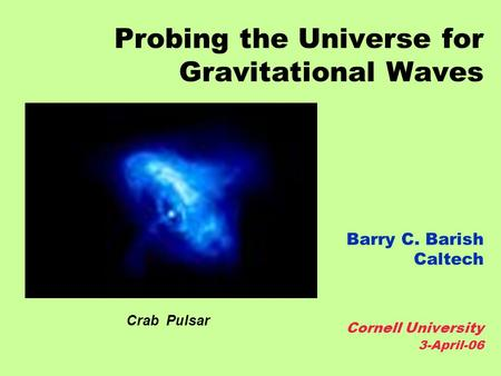 Probing the Universe for Gravitational Waves Barry C. Barish Caltech Cornell University 3-April-06 Crab Pulsar.