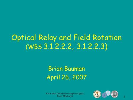 Keck Next Generation Adaptive Optics Team Meeting 6 1 Optical Relay and Field Rotation (WBS 3.1.2.2.2, 3.1.2.2.3) Brian Bauman April 26, 2007.