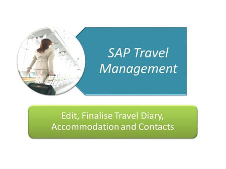 Getting You There Travel Management Project 123/04/10 SAP Travel Management Edit, Finalise Travel Diary, Accommodation and Contacts.