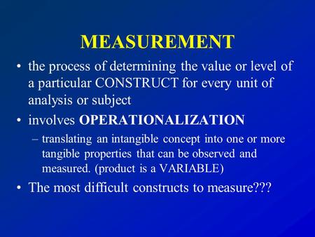 MEASUREMENT the process of determining the value or level of a particular CONSTRUCT for every unit of analysis or subject involves OPERATIONALIZATION –translating.