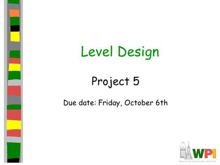 Level Design Project 5 Due date: Friday, October 6th.