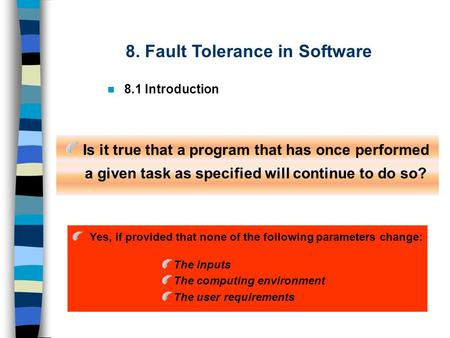8. Fault Tolerance in Software 8.1 Introduction Is it true that a program that has once performed a given task as specified will continue to do so? Yes,