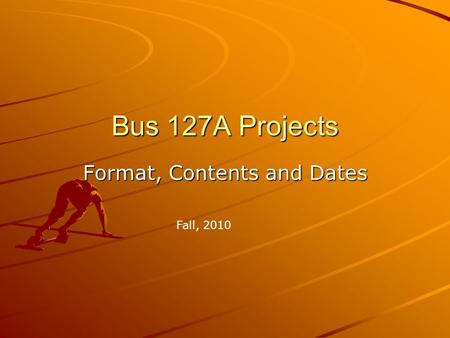 Bus 127A Projects Format, Contents and Dates Fall, 2010.