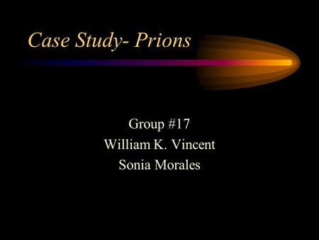 Case Study- Prions Group #17 William K. Vincent Sonia Morales.