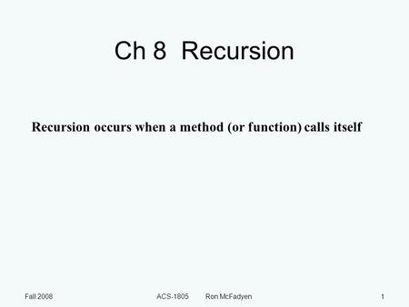 Fall 2008ACS-1805 Ron McFadyen1 Ch 8 Recursion Recursion occurs when a method (or function) calls itself.