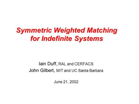 Symmetric Weighted Matching for Indefinite Systems Iain Duff, RAL and CERFACS John Gilbert, MIT and UC Santa Barbara June 21, 2002.