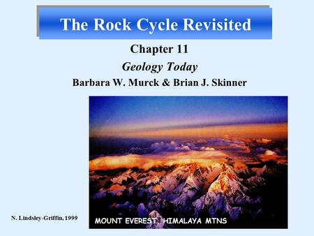 The Rock Cycle Revisited Chapter 11 Geology Today Barbara W. Murck & Brian J. Skinner N. Lindsley-Griffin, 1999 MOUNT EVEREST, HIMALAYA MTNS.