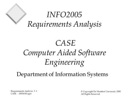 Requirements Analysis 5. 1 CASE - 2005b505.ppt © Copyright De Montfort University 2000 All Rights Reserved INFO2005 Requirements Analysis CASE Computer.