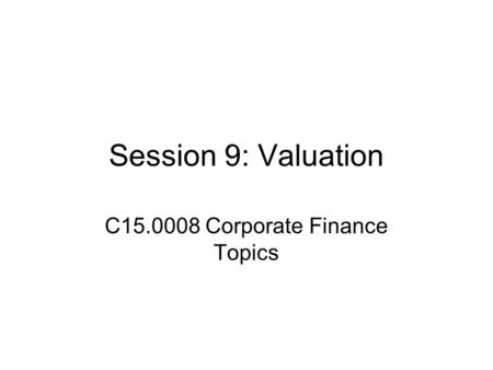 Session 9: Valuation C15.0008 Corporate Finance Topics.