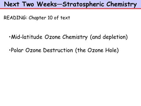 Next Two Weeks—Stratospheric Chemistry Mid-latitude Ozone Chemistry (and depletion) Polar Ozone Destruction (the Ozone Hole) READING: Chapter 10 of text.