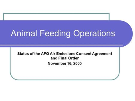 Animal Feeding Operations Status of the AFO Air Emissions Consent Agreement and Final Order November 16, 2005.