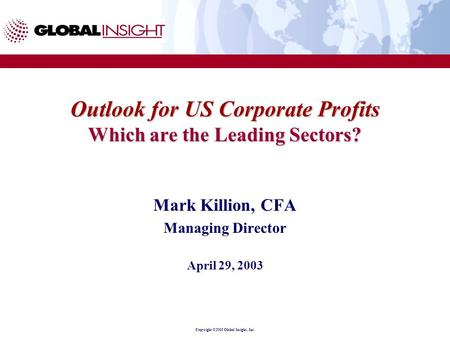 Copyright ©2003 Global Insight, Inc. Outlook for US Corporate Profits Which are the Leading Sectors? Mark Killion, CFA Managing Director April 29, 2003.