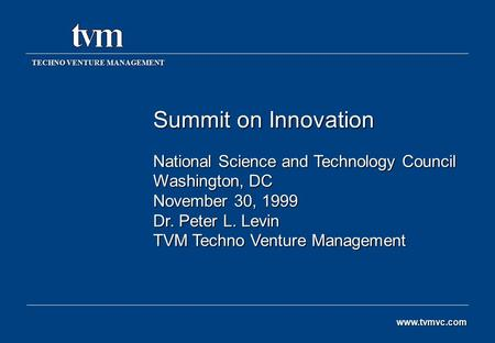 Summit on Innovation National Science and Technology Council Washington, DC November 30, 1999 Dr. Peter L. Levin TVM Techno Venture Management TECHNO VENTURE.
