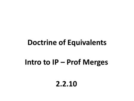 Doctrine of Equivalents Intro to IP – Prof Merges 2.2.10.