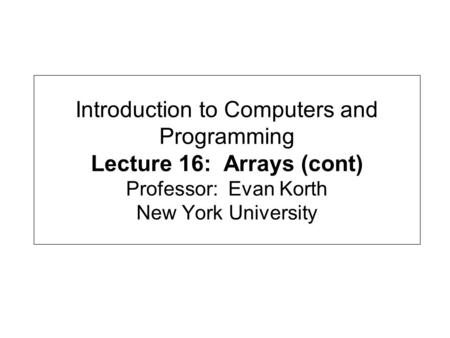 Introduction to Computers and Programming Lecture 16: Arrays (cont) Professor: Evan Korth New York University.