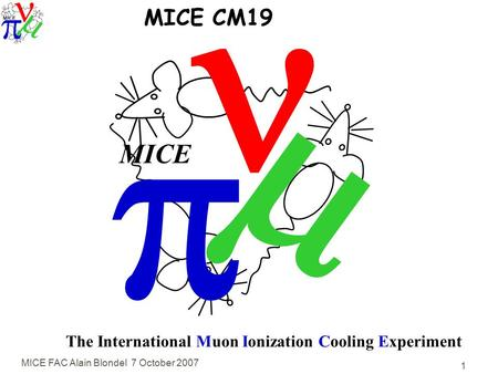 MICE FAC Alain Blondel 7 October 2007 1   MICE The International Muon Ionization Cooling Experiment MICE CM19.