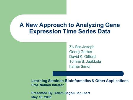 A New Approach to Analyzing Gene Expression Time Series Data Ziv Bar-Joseph Georg Gerber David K. Gifford Tommi S. Jaakkola Itamar Simon Learning Seminar: