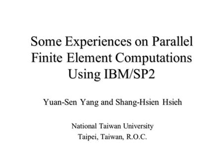 Some Experiences on Parallel Finite Element Computations Using IBM/SP2 Yuan-Sen Yang and Shang-Hsien Hsieh National Taiwan University Taipei, Taiwan, R.O.C.