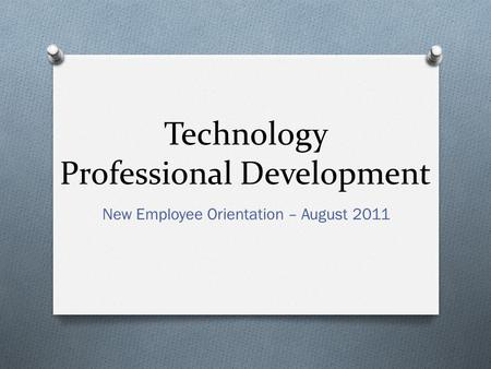 Technology Professional Development New Employee Orientation – August 2011.